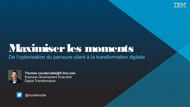 Maximiser les moments  De l'optimisation du parcours client à la transformation digitale  Thomas.coustenoble@fr.ibm.com  B...