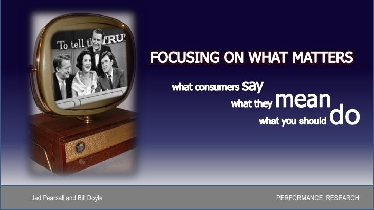 FOCUSING ON WHAT MATTERS<br />what consumers say<br />what they mean<br />what you should do<br />Jed Pearsall and Bill Do...