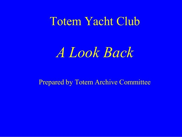 Totem Yacht Club A Look Back Prepared by Totem Archive Committee