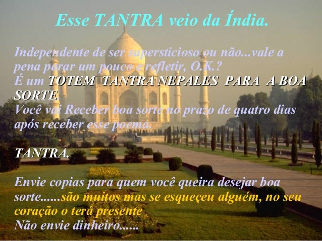 Esse TANTRA veio da Índia. Independente de ser supersticioso ou não...vale a pena parar um pouco e refletir, O.K.? É um TO...