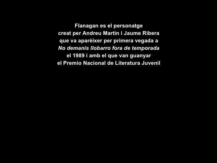 <ul><li>Flanagan es el personatge </li></ul><ul><li>creat per Andreu Martín i Jaume Ribera </li></ul><ul><li>que va aparèi...