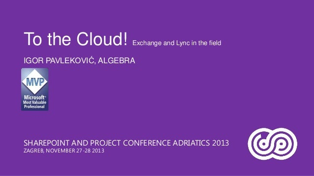 To the Cloud!  Exchange and Lync in the field  IGOR PAVLEKOVIĆ, ALGEBRA  SHAREPOINT AND PROJECT CONFERENCE ADRIATICS 2013 ...