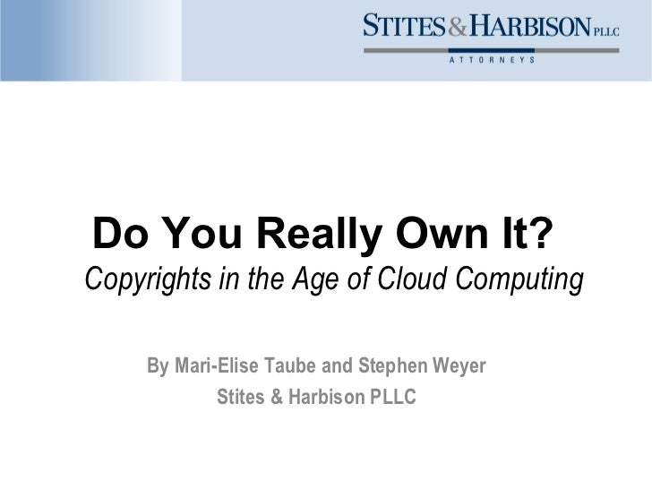 Do You Really Own It?Copyrights in the Age of Cloud Computing     By Mari-Elise Taube and Stephen Weyer             Stites...
