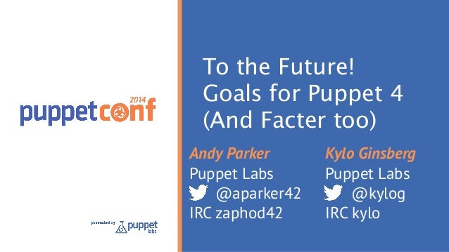 To the Future! Goals for Puppet 4 (And Facter too) Andy Parker Puppet Labs @aparker42 IRC zaphod42 Kylo Ginsberg Puppet La...