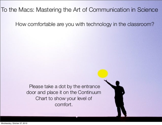 To the Macs: Mastering the Art of Communication in Science Please take a dot by the entrance door and place it on the Cont...