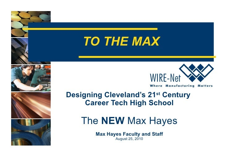 TO THE MAX Designing Cleveland's 21 st  Century  Career Tech High School The  NEW  Max Hayes Max Hayes Faculty and Staff A...