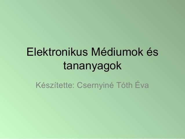 Elektronikus Médiumok és tananyagok Készítette: Csernyiné Tóth Éva