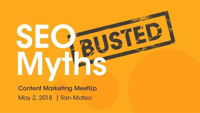 SEO MythsContent Marketing MeetUp May 2, 2018 | San Mateo