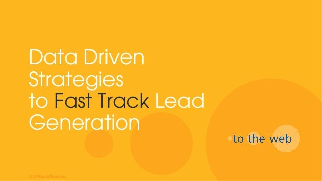 Data Driven Strategies to Fast Track Lead Generation © All Rights Reserved