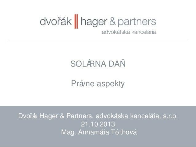 SOLÁ RNA DAŇ Prá vne aspekty  Dvořá Hager & Partners, advoká k tska kancelá s.r.o. ria, 21.10.2013 Mag. Annamá Tó thová ri...