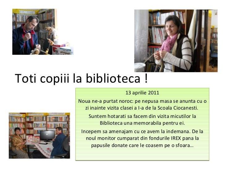 Toti copiii la biblioteca ! 13 aprilie 2011 Noua ne-a purtat noroc: pe nepusa masa se anunta cu o zi inainte vizita clasei...