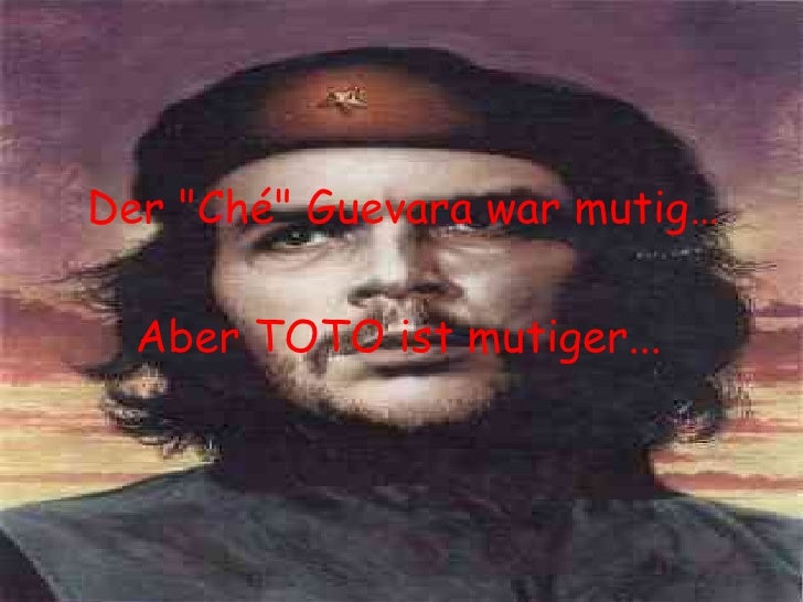 """Der """"Ché"""" Guevara war mutig… Aber TOTO ist mutiger..."""