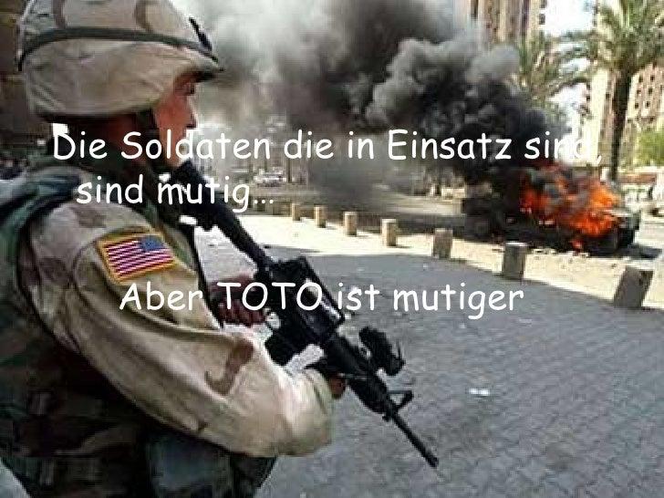 <ul><li>Die Soldaten die in Einsatz sind, sind mutig… </li></ul><ul><li>Aber TOTO ist mutiger </li></ul>