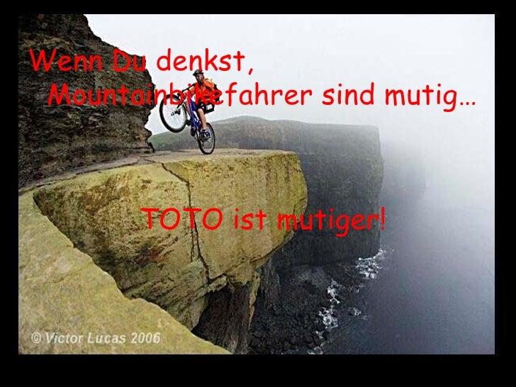 <ul><li>Wenn Du denkst, Mountainbikefahrer sind mutig… </li></ul><ul><li>TOTO ist mutiger! </li></ul>