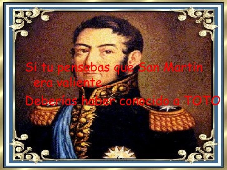 <ul><li>Si tu pensabas que San Martin era valiente… </li></ul><ul><li>Deberías haber conocido a TOTO </li></ul>