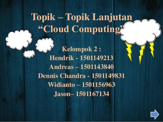 """Topik – Topik Lanjutan """"Cloud Computing"""" Kelompok 2 : Hendrik - 1501149213 Andreas – 1501143840 Dennis Chandra - 150114983..."""