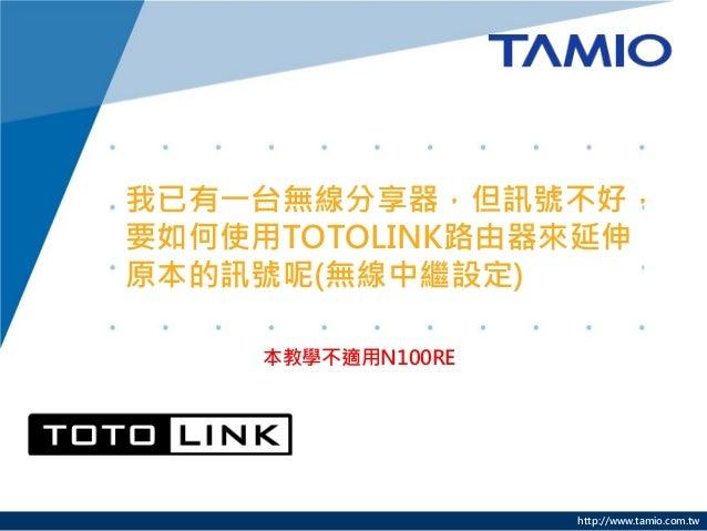 http://www.tamio.com.tw我已有一台無線分享器,但訊號不好,要如何使用TOTOLINK路由器來延伸原本的訊號呢(無線中繼設定)本教學不適用N100RE