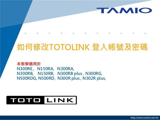 http://www.tamio.com.tw 如何修改TOTOLINK 登入帳號及密碼 本教學適用於 N300RE , N150RA, N300RA, N300RB, N150RB, N300RB plus , N300RG, N500RDG...