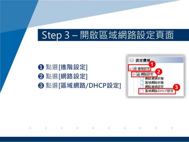Step 3 – 開啟區域網路設定頁面 ❶ 點選[進階設定] ❷ 點選[網路設定] ❸ 點選[區域網路/DHCP設定]