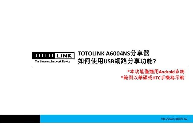 http://www.totolink.tw TOTOLINKA6004NS分享器 如何使用USB網路分享功能? *本功能僅適用Android系統 *範例以華碩或HTC手機為示範