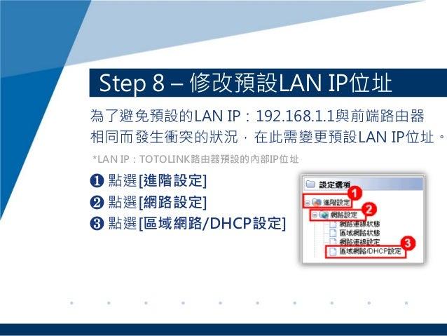 Step 8 – 修改預設LAN IP位址 為了避免預設的LAN IP:192.168.1.1與前端路由器 相同而發生衝突的狀況,在此需變更預設LAN IP位址。 ❶ 點選[進階設定] ❷ 點選[網路設定] ❸ 點選[區域網路/DHCP設定] ...