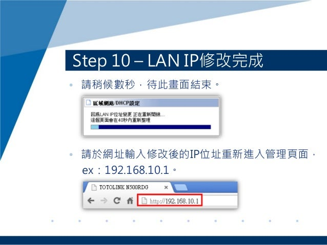 Step 10 – LAN IP修改完成 • 請稍候數秒,待此畫面結束。 • 請於網址輸入修改後的IP位址重新進入管理頁面, ex:192.168.10.1。