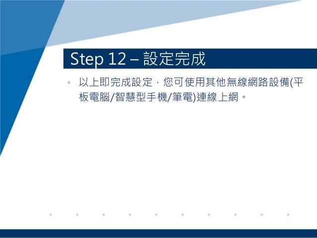 Step 12 – 設定完成 • 以上即完成設定,您可使用其他無線網路設備(平 板電腦/智慧型手機/筆電)連線上網。