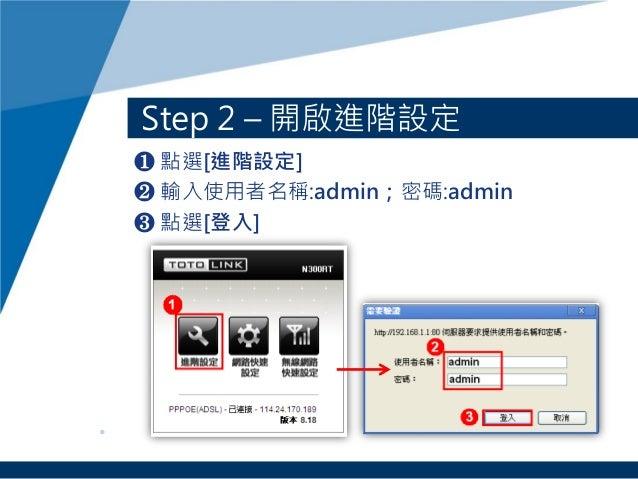 ❶ 點選[進階設定] ❷ 輸入使用者名稱:admin;密碼:admin ❸ 點選[登入] Step 2 – 開啟進階設定
