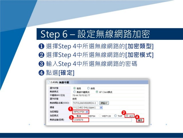 Step 6 – 設定無線網路加密 ❶ 選擇Step 4中所選無線網路的[加密類型] ❷ 選擇Step 4中所選無線網路的[加密模式] ❸ 輸入Step 4中所選無線網路的密碼 ❹ 點選[確定]