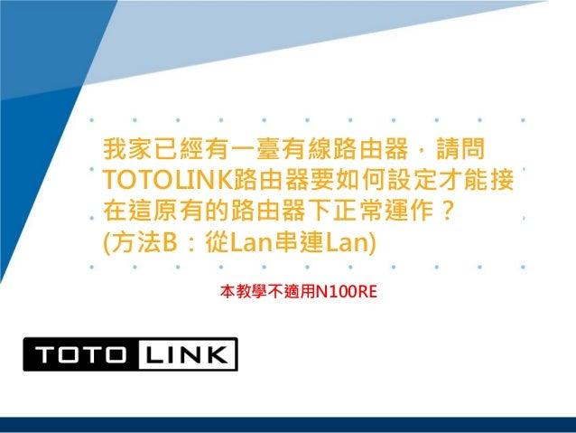 我家已經有一臺有線路由器,請問 TOTOLINK路由器要如何設定才能接 在這原有的路由器下正常運作? (方法B:從Lan串連Lan) 本教學不適用N100RE