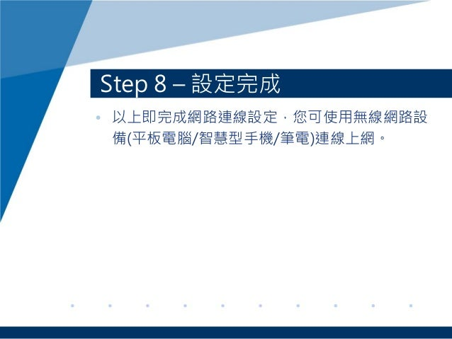 Step 8 – 設定完成 • 以上即完成網路連線設定,您可使用無線網路設 備(平板電腦/智慧型手機/筆電)連線上網。