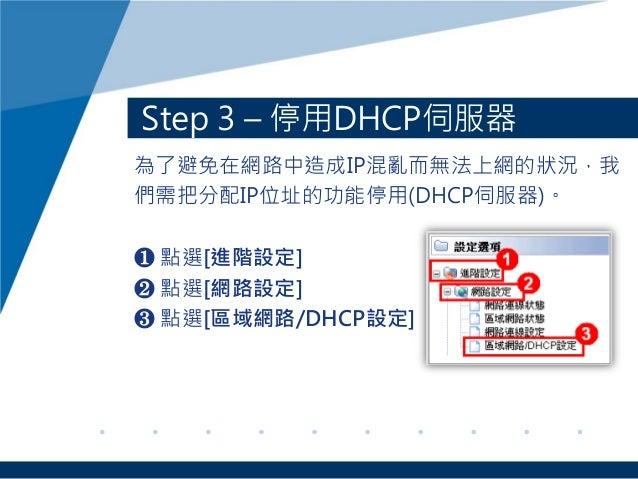 Step 3 – 停用DHCP伺服器 為了避免在網路中造成IP混亂而無法上網的狀況,我 們需把分配IP位址的功能停用(DHCP伺服器)。 ❶ 點選[進階設定] ❷ 點選[網路設定] ❸ 點選[區域網路/DHCP設定]