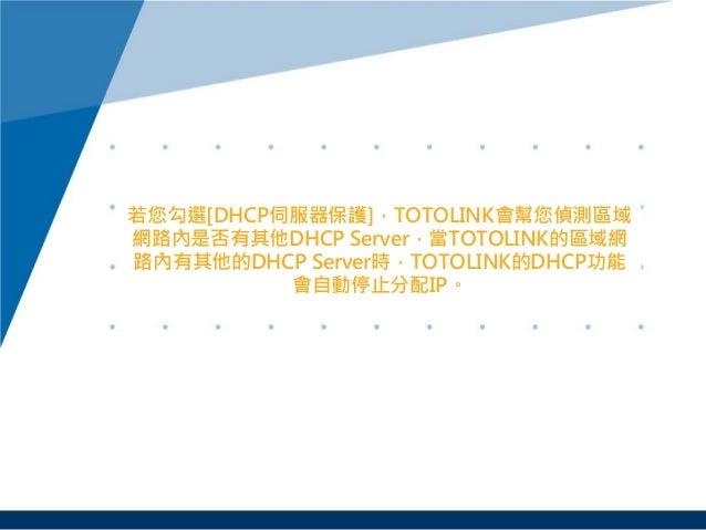 若您勾選[DHCP伺服器保護],TOTOLINK會幫您偵測區域 網路內是否有其他DHCP Server,當TOTOLINK的區域網 路內有其他的DHCP Server時,TOTOLINK的DHCP功能 會自動停止分配IP。