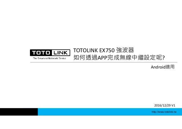 http://www.totolink.tw TOTOLINK EX750 強波器 如何透過APP完成無線中繼設定呢? Android適用 2016/12/29 V1