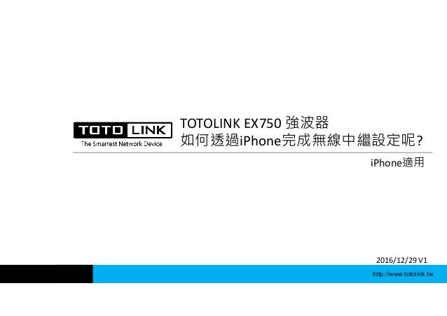 http://www.totolink.tw TOTOLINK EX750 強波器 如何透過iPhone完成無線中繼設定呢? iPhone適用 2016/12/29 V1