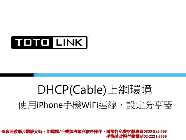 DHCP(Cable)上網環境 使用iPhone手機WiFi連線,設定分享器 ※參照教學步驟設定時,如電腦/手機無法順利依序操作,請撥打免費客服專線0800-885-799 手機請改撥付費電話02-2221-5559