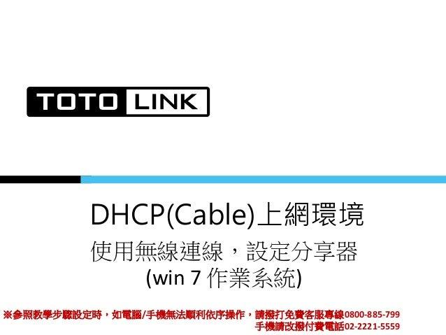 DHCP(Cable)上網環境 使用無線連線,設定分享器 (win 7 作業系統) ※參照教學步驟設定時,如電腦/手機無法順利依序操作,請撥打免費客服專線0800-885-799 手機請改撥付費電話02-2221-5559