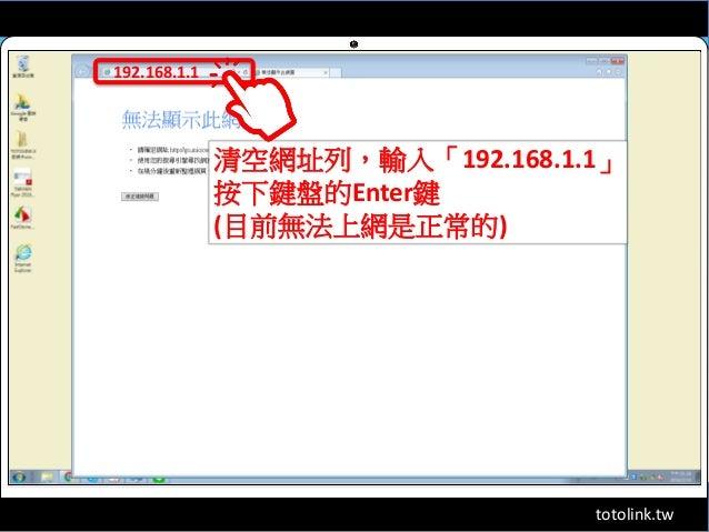 totolink.tw 192.168.1.1 清空網址列,輸入「192.168.1.1」 按下鍵盤的Enter鍵 (目前無法上網是正常的)