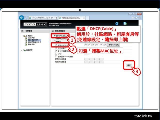 totolink.tw 點選「DHCP(Cable)」 適用於:社區網路、租屋套房等 (免連線設定,隨插即上網)1 2 勾選「複製MAC位址」 3