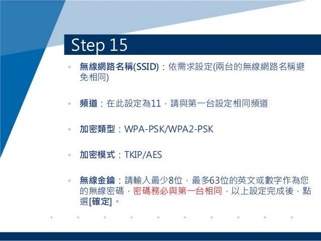 Step 15 • 無線網路名稱(SSID):依需求設定(兩台的無線網路名稱避 免相同) • 頻道:在此設定為11,請與第一台設定相同頻道 • 加密類型:WPA-PSK/WPA2-PSK • 加密模式:TKIP/AES • 無線金鑰:請輸入最少...