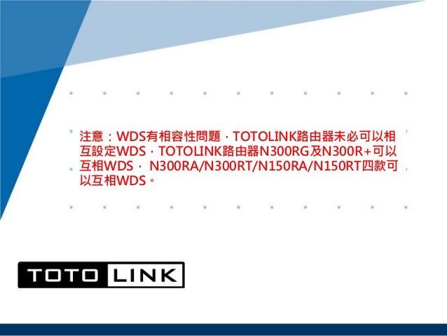 注意:WDS有相容性問題,TOTOLINK路由器未必可以相 互設定WDS,TOTOLINK路由器N300RG及N300R+可以 互相WDS, N300RA/N300RT/N150RA/N150RT四款可 以互相WDS。