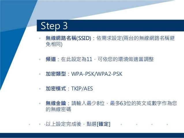 Step 3 • 無線網路名稱(SSID):依需求設定(兩台的無線網路名稱避 免相同) • 頻道:在此設定為11,可依您的環境做適當調整 • 加密類型:WPA-PSK/WPA2-PSK • 加密模式:TKIP/AES • 無線金鑰:請輸入最少8...