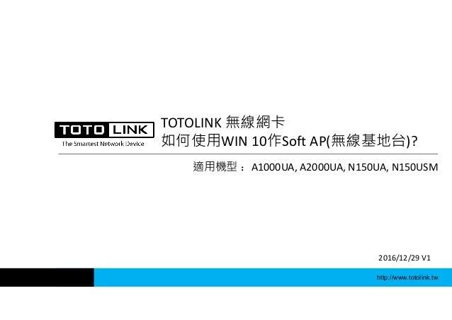http://www.totolink.tw TOTOLINK 無線網卡 如何使用WIN 10作Soft AP(無線基地台)? 適用機型 :A1000UA, A2000UA, N150UA, N150USM 2016/12/29 V1