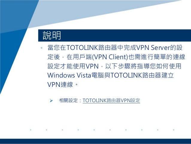 說明 • 當您在TOTOLINK路由器中完成VPN Server的設 定後,在用戶端(VPN Client)也需進行簡單的連線 設定才能使用VPN,以下步驟將指導您如何使用 Windows Vista電腦與TOTOLINK路由器建立 VPN連線...