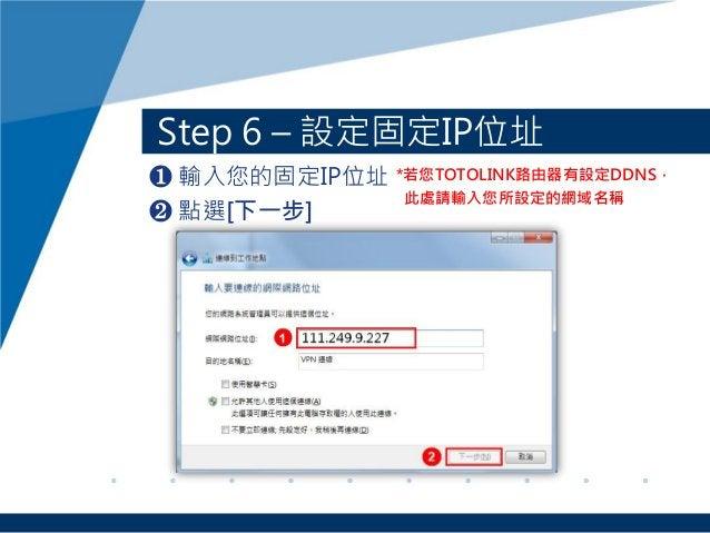 Step 6 – 設定固定IP位址 ❶ 輸入您的固定IP位址 ❷ 點選[下一步] *若您TOTOLINK路由器有設定DDNS, 此處請輸入您所設定的網域名稱
