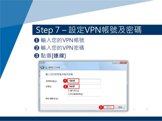 Step 7 – 設定VPN帳號及密碼 ❶ 輸入您的VPN帳號 ❷ 輸入您的VPN密碼 ❸ 點選[連線]