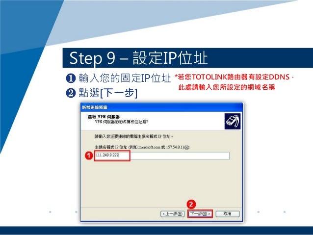 ❶ 輸入您的固定IP位址 ❷ 點選[下一步] Step 9 – 設定IP位址 *若您TOTOLINK路由器有設定DDNS, 此處請輸入您所設定的網域名稱