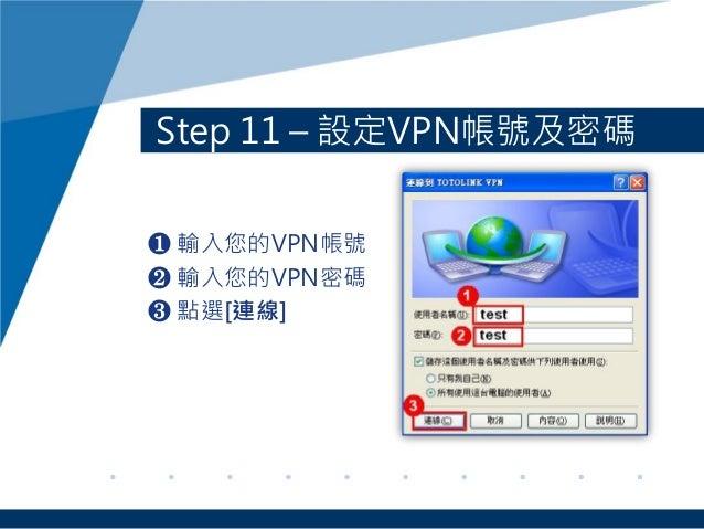Step 11 – 設定VPN帳號及密碼 ❶ 輸入您的VPN帳號 ❷ 輸入您的VPN密碼 ❸ 點選[連線]