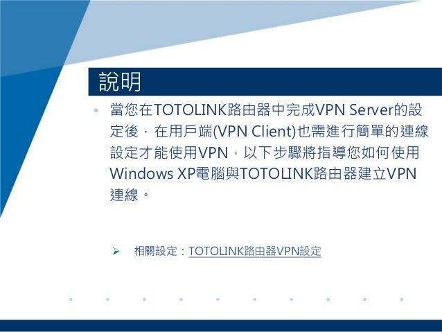 說明 • 當您在TOTOLINK路由器中完成VPN Server的設 定後,在用戶端(VPN Client)也需進行簡單的連線 設定才能使用VPN,以下步驟將指導您如何使用 Windows XP電腦與TOTOLINK路由器建立VPN 連線。 ...