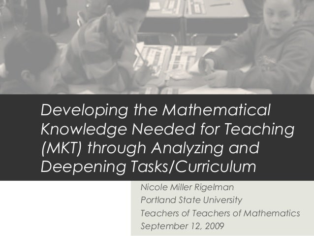 Developing the Mathematical Knowledge Needed for Teaching (MKT) through Analyzing and Deepening Tasks/Curriculum Nicole Mi...